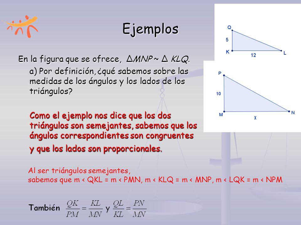 Ejemplos En la figura que se ofrece, ∆MNP ~ ∆ KLQ. a) Por definición, ¿qué sabemos sobre las medidas de los ángulos y los lados de los triángulos? Com