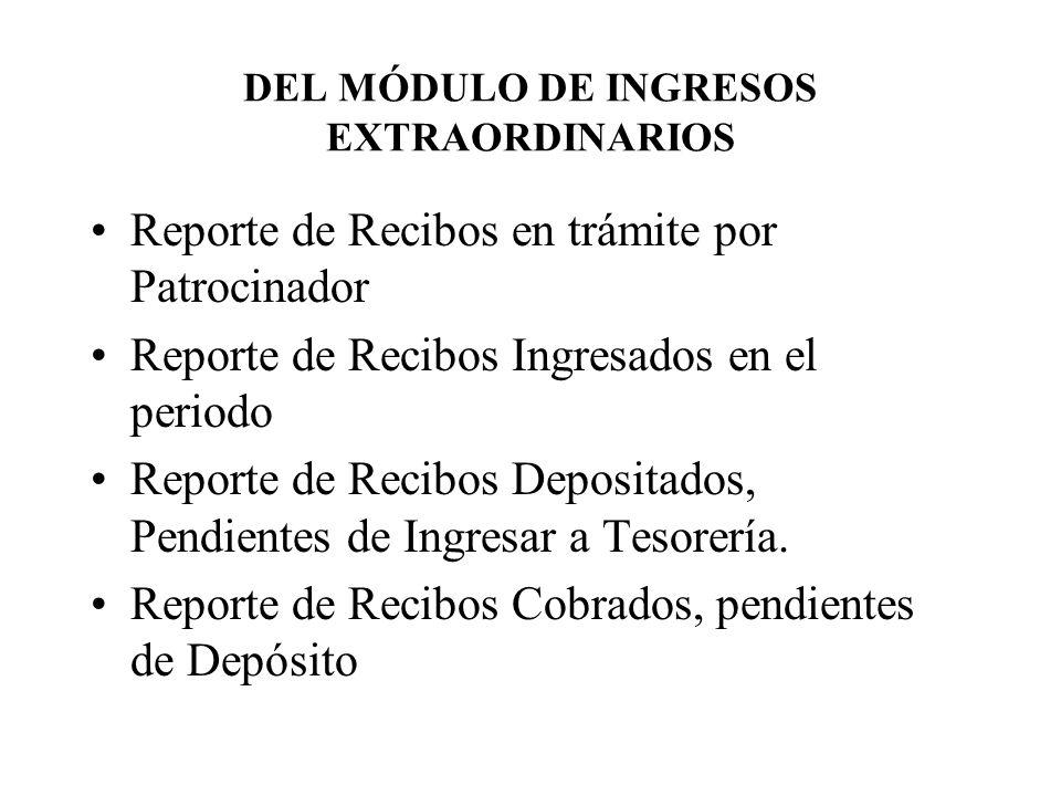 DEL MÓDULO DE INGRESOS EXTRAORDINARIOS Reporte de Recibos en trámite por Patrocinador Reporte de Recibos Ingresados en el periodo Reporte de Recibos Depositados, Pendientes de Ingresar a Tesorería.