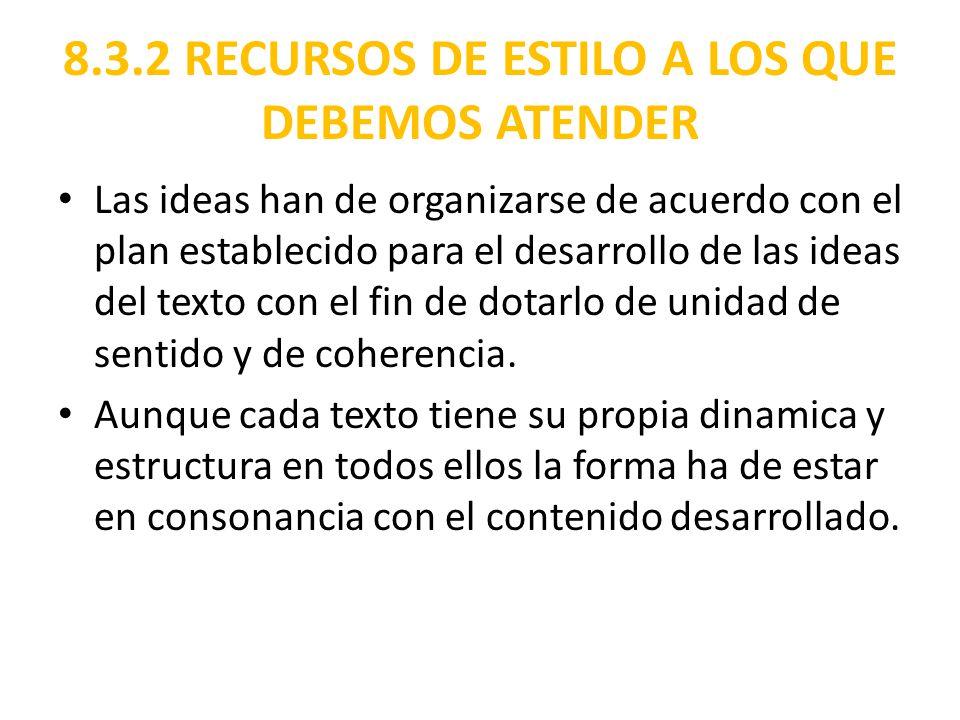 8.3.2 RECURSOS DE ESTILO A LOS QUE DEBEMOS ATENDER Las ideas han de organizarse de acuerdo con el plan establecido para el desarrollo de las ideas del texto con el fin de dotarlo de unidad de sentido y de coherencia.