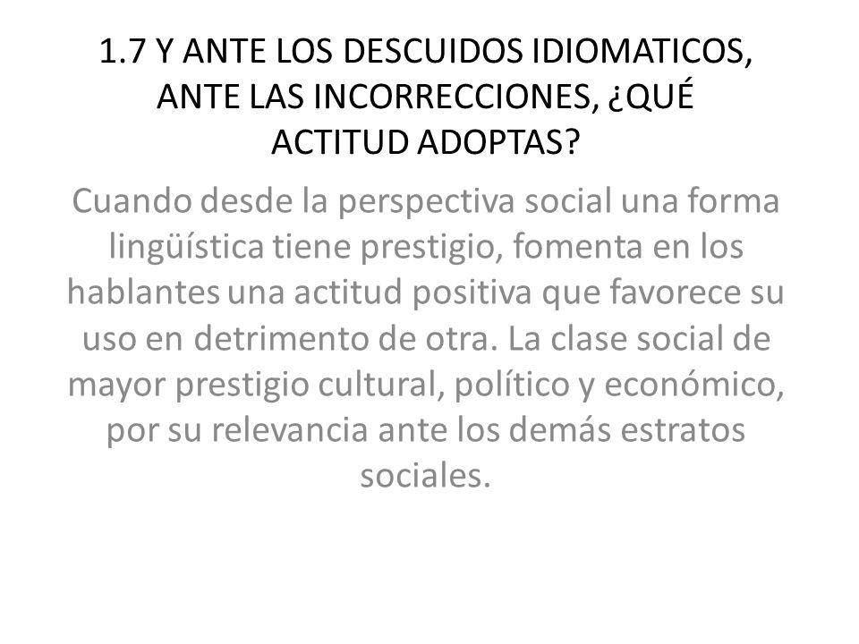 1.7 Y ANTE LOS DESCUIDOS IDIOMATICOS, ANTE LAS INCORRECCIONES, ¿QUÉ ACTITUD ADOPTAS.
