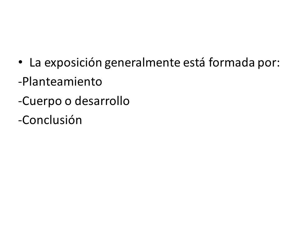 La exposición generalmente está formada por: -Planteamiento -Cuerpo o desarrollo -Conclusión
