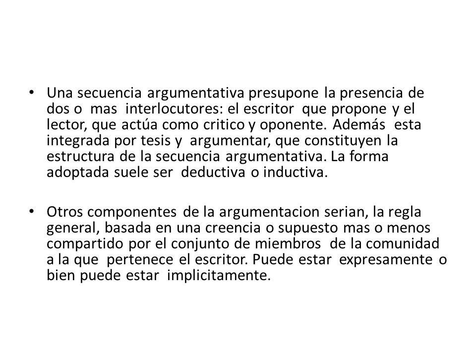 Una secuencia argumentativa presupone la presencia de dos o mas interlocutores: el escritor que propone y el lector, que actúa como critico y oponente.