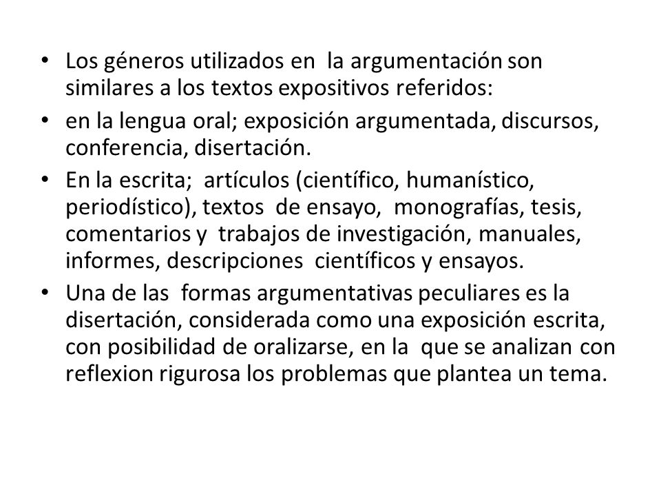 Los géneros utilizados en la argumentación son similares a los textos expositivos referidos: en la lengua oral; exposición argumentada, discursos, conferencia, disertación.