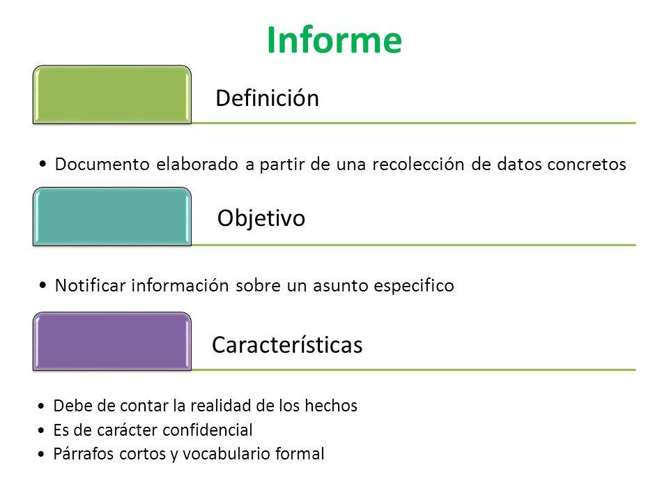 Informe Definición Documento elaborado a partir de una recolección de datos concretos Objetivo Notificar información sobre un asunto especifico Características Debe de contar la realidad de los hechos Es de carácter confidencial Párrafos cortos y vocabulario formal