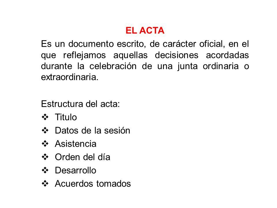 EL ACTA Es un documento escrito, de carácter oficial, en el que reflejamos aquellas decisiones acordadas durante la celebración de una junta ordinaria o extraordinaria.