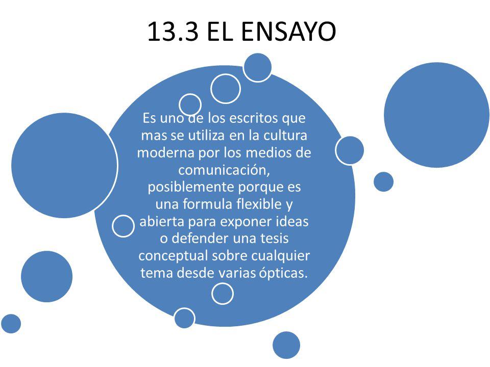 13.3 EL ENSAYO Es uno de los escritos que mas se utiliza en la cultura moderna por los medios de comunicación, posiblemente porque es una formula flexible y abierta para exponer ideas o defender una tesis conceptual sobre cualquier tema desde varias ópticas.