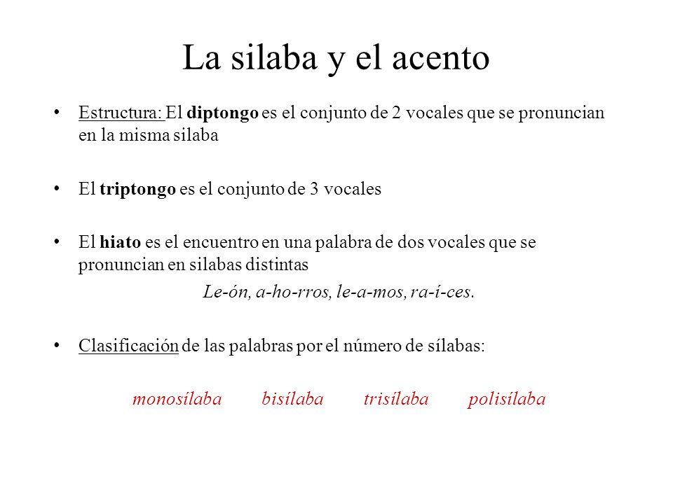 La silaba y el acento Estructura: El diptongo es el conjunto de 2 vocales que se pronuncian en la misma silaba El triptongo es el conjunto de 3 vocales El hiato es el encuentro en una palabra de dos vocales que se pronuncian en silabas distintas Le-ón, a-ho-rros, le-a-mos, ra-í-ces.