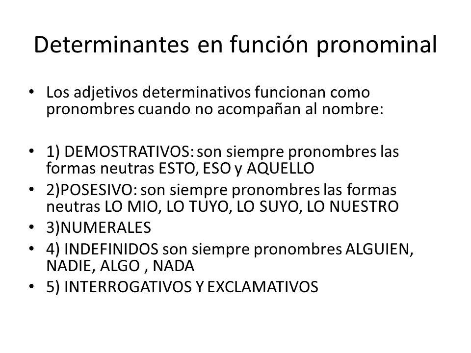 Determinantes en función pronominal Los adjetivos determinativos funcionan como pronombres cuando no acompañan al nombre: 1) DEMOSTRATIVOS: son siempre pronombres las formas neutras ESTO, ESO y AQUELLO 2)POSESIVO: son siempre pronombres las formas neutras LO MIO, LO TUYO, LO SUYO, LO NUESTRO 3)NUMERALES 4) INDEFINIDOS son siempre pronombres ALGUIEN, NADIE, ALGO, NADA 5) INTERROGATIVOS Y EXCLAMATIVOS