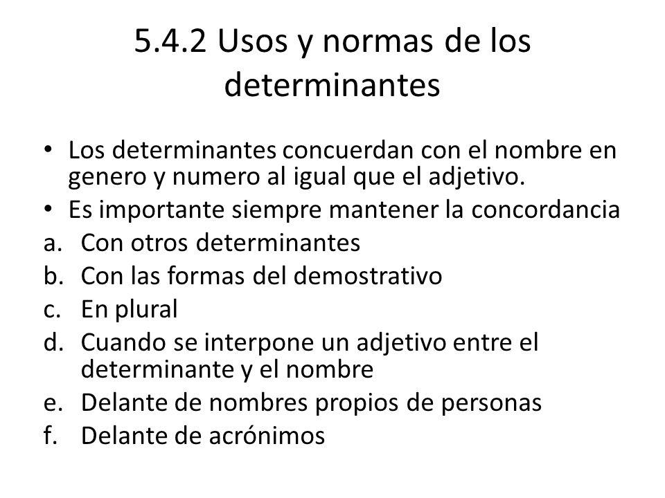 5.4.2 Usos y normas de los determinantes Los determinantes concuerdan con el nombre en genero y numero al igual que el adjetivo.