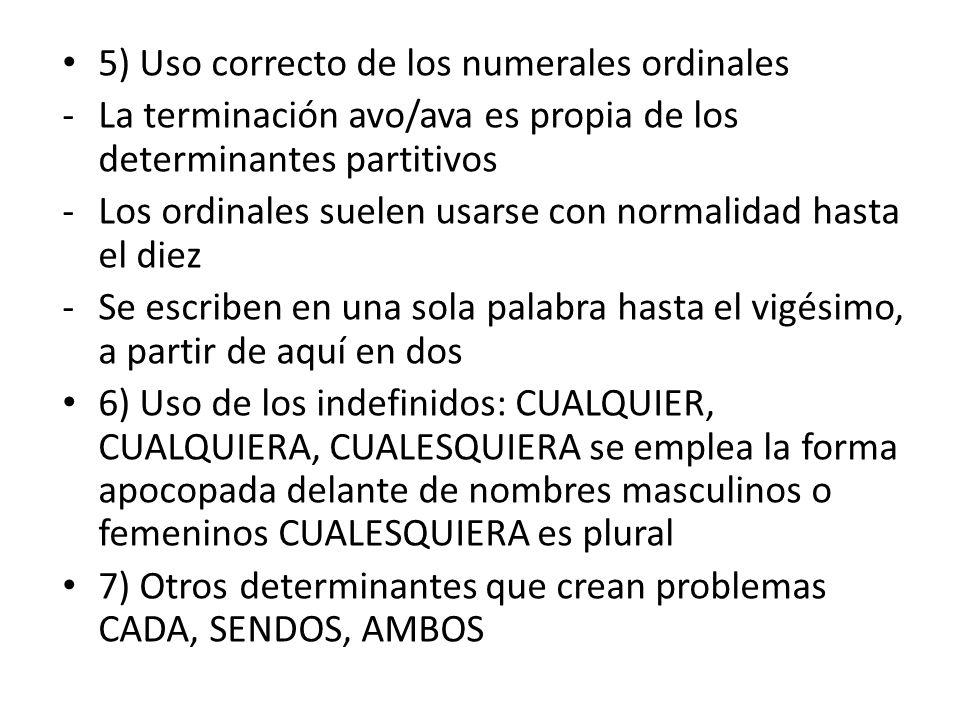 5) Uso correcto de los numerales ordinales -La terminación avo/ava es propia de los determinantes partitivos -Los ordinales suelen usarse con normalidad hasta el diez -Se escriben en una sola palabra hasta el vigésimo, a partir de aquí en dos 6) Uso de los indefinidos: CUALQUIER, CUALQUIERA, CUALESQUIERA se emplea la forma apocopada delante de nombres masculinos o femeninos CUALESQUIERA es plural 7) Otros determinantes que crean problemas CADA, SENDOS, AMBOS
