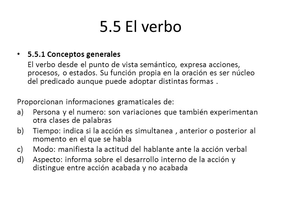 5.5 El verbo 5.5.1 Conceptos generales El verbo desde el punto de vista semántico, expresa acciones, procesos, o estados.