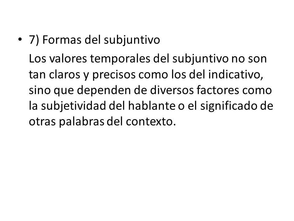 7) Formas del subjuntivo Los valores temporales del subjuntivo no son tan claros y precisos como los del indicativo, sino que dependen de diversos factores como la subjetividad del hablante o el significado de otras palabras del contexto.