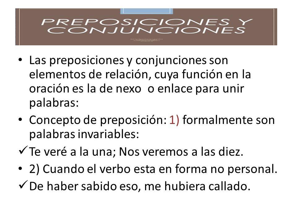Las preposiciones y conjunciones son elementos de relación, cuya función en la oración es la de nexo o enlace para unir palabras: Concepto de preposición: 1) formalmente son palabras invariables: Te veré a la una; Nos veremos a las diez.
