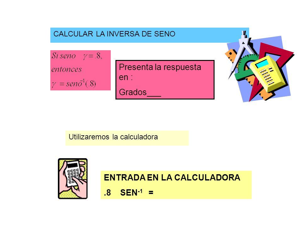 CALCULAR LA INVERSA DE SENO Utilizaremos la calculadora ENTRADA EN LA CALCULADORA.8 SEN -1 = Presenta la respuesta en : Grados___
