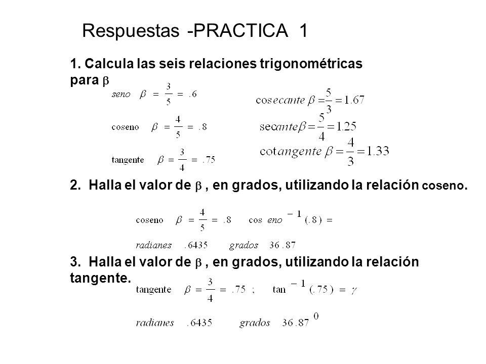 Respuestas -PRACTICA 1 1. Calcula las seis relaciones trigonométricas para  2. Halla el valor de , en grados, utilizando la relación coseno. 3. Hall