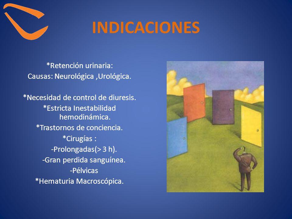 INDICACIONES *Retención urinaria: Causas: Neurológica,Urológica. *Necesidad de control de diuresis. *Estricta Inestabilidad hemodinámica. *Trastornos