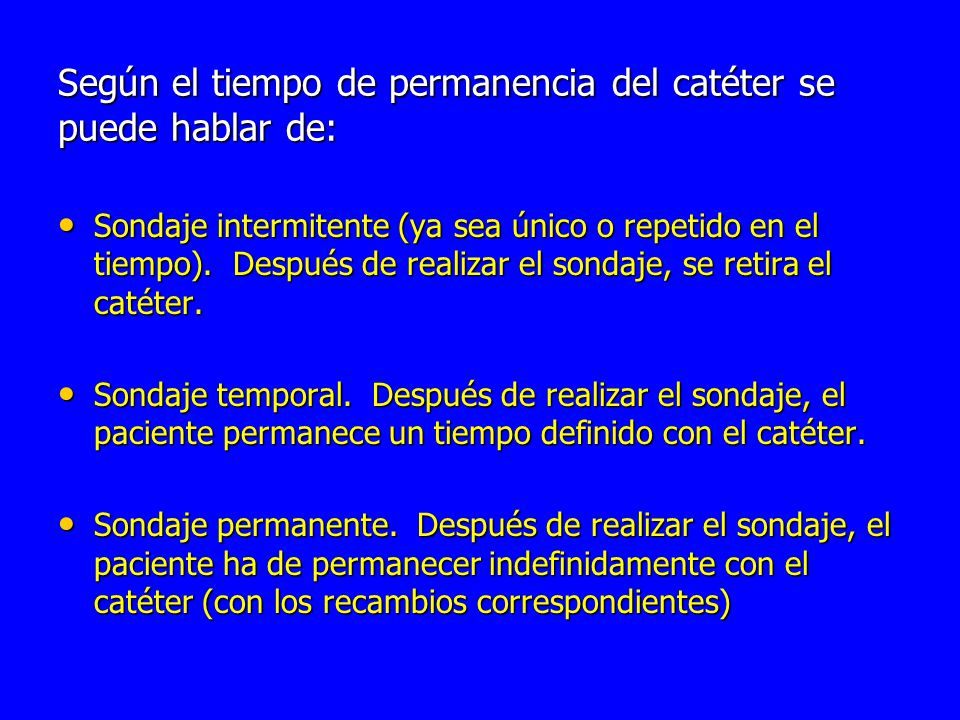 Según el tiempo de permanencia del catéter se puede hablar de: Sondaje intermitente (ya sea único o repetido en el tiempo).