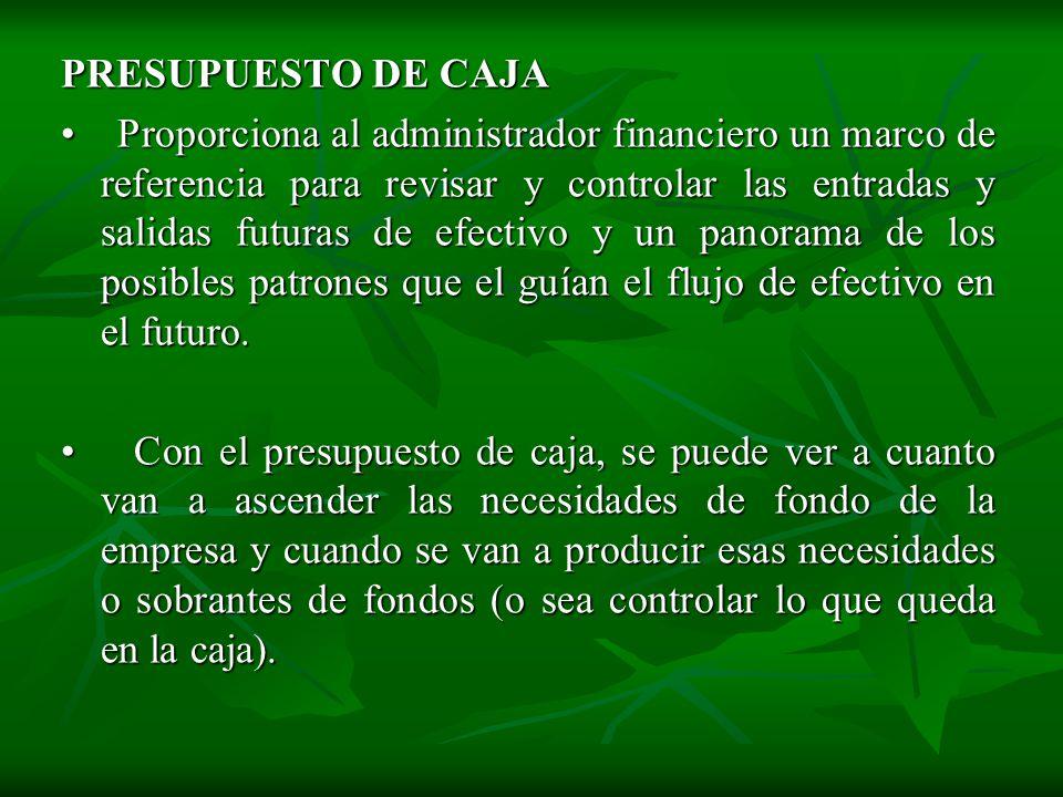 PRESUPUESTO DE CAJA Proporciona al administrador financiero un marco de referencia para revisar y controlar las entradas y salidas futuras de efectivo y un panorama de los posibles patrones que el guían el flujo de efectivo en el futuro.