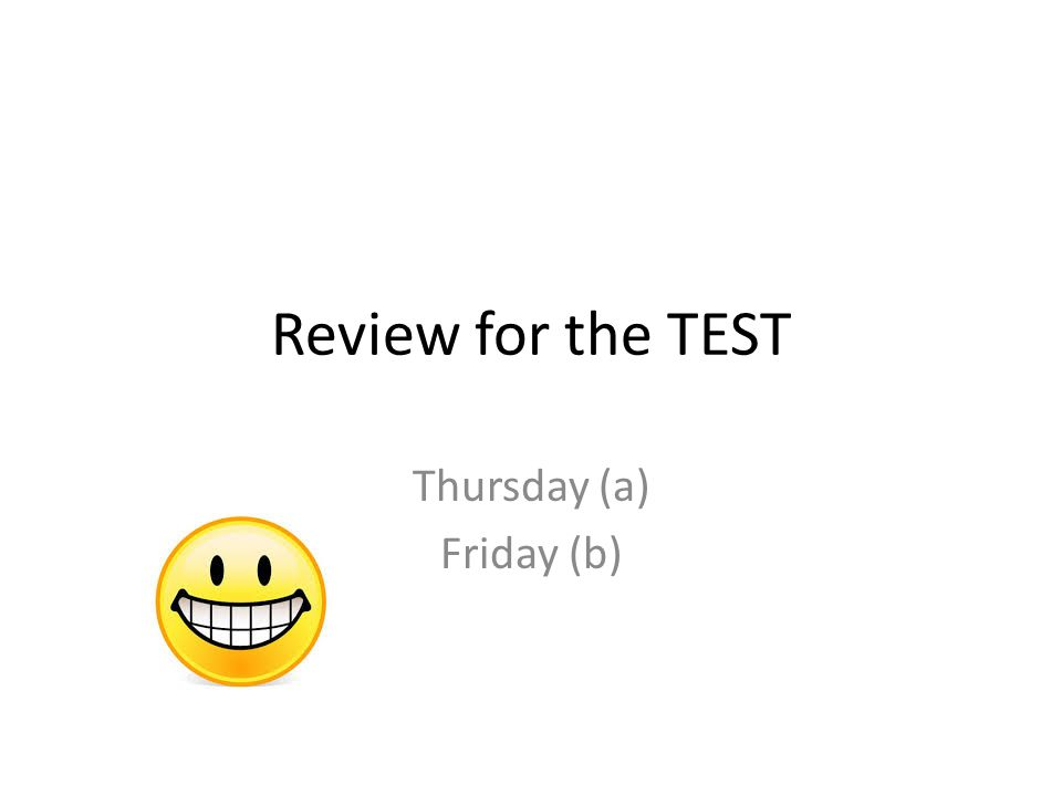 Review for the TEST Thursday (a) Friday (b)