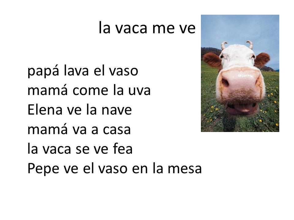 la vaca me ve papá lava el vaso mamá come la uva Elena ve la nave mamá va a casa la vaca se ve fea Pepe ve el vaso en la mesa