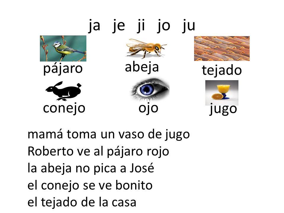 ja je ji jo ju pájaro abeja tejado conejo ojo jugo mamá toma un vaso de jugo Roberto ve al pájaro rojo la abeja no pica a José el conejo se ve bonito el tejado de la casa