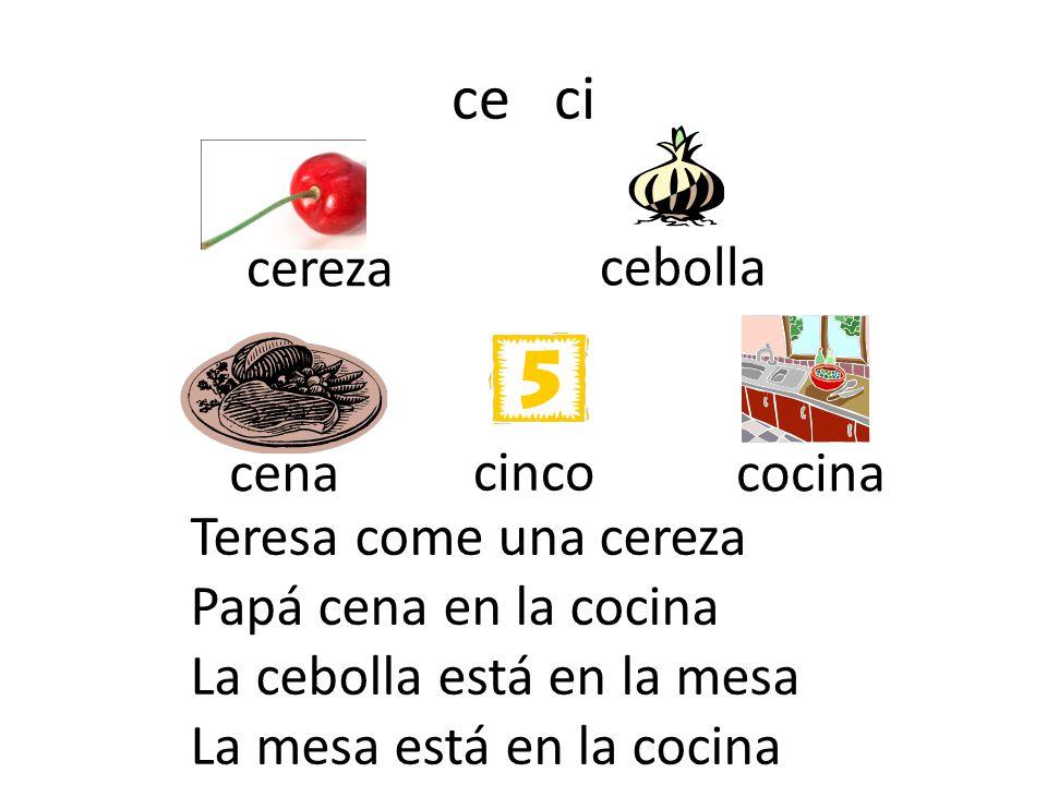 ce ci cereza cebolla cena cinco cocina Teresa come una cereza Papá cena en la cocina La cebolla está en la mesa La mesa está en la cocina