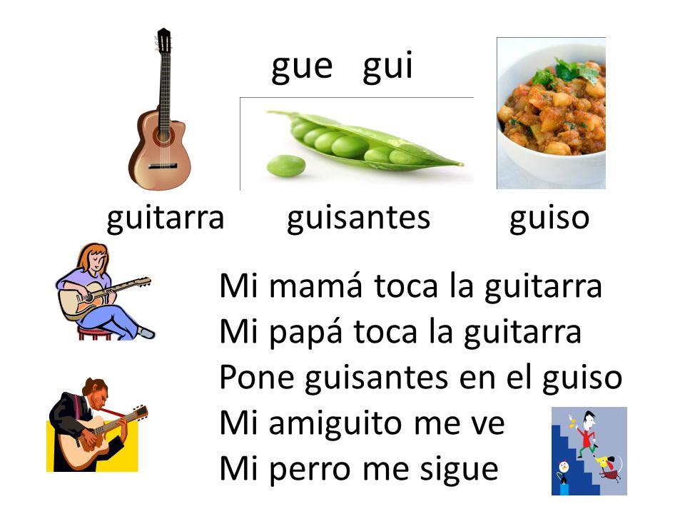 gue gui guitarraguisantesguiso Mi mamá toca la guitarra Mi papá toca la guitarra Pone guisantes en el guiso Mi amiguito me ve Mi perro me sigue