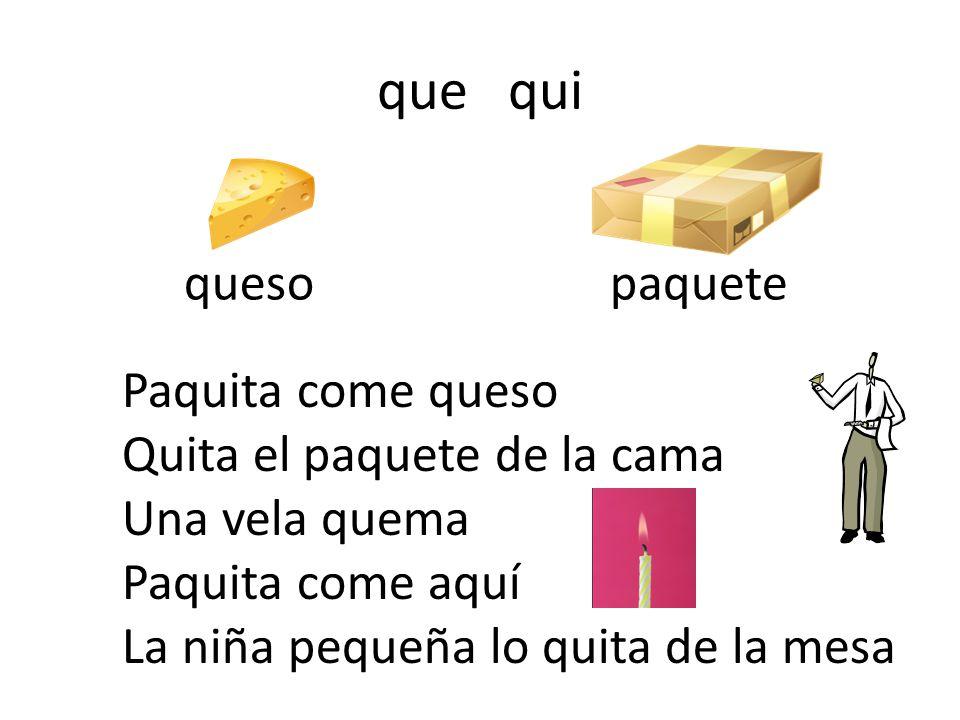 que qui quesopaquete Paquita come queso Quita el paquete de la cama Una vela quema Paquita come aquí La niña pequeña lo quita de la mesa