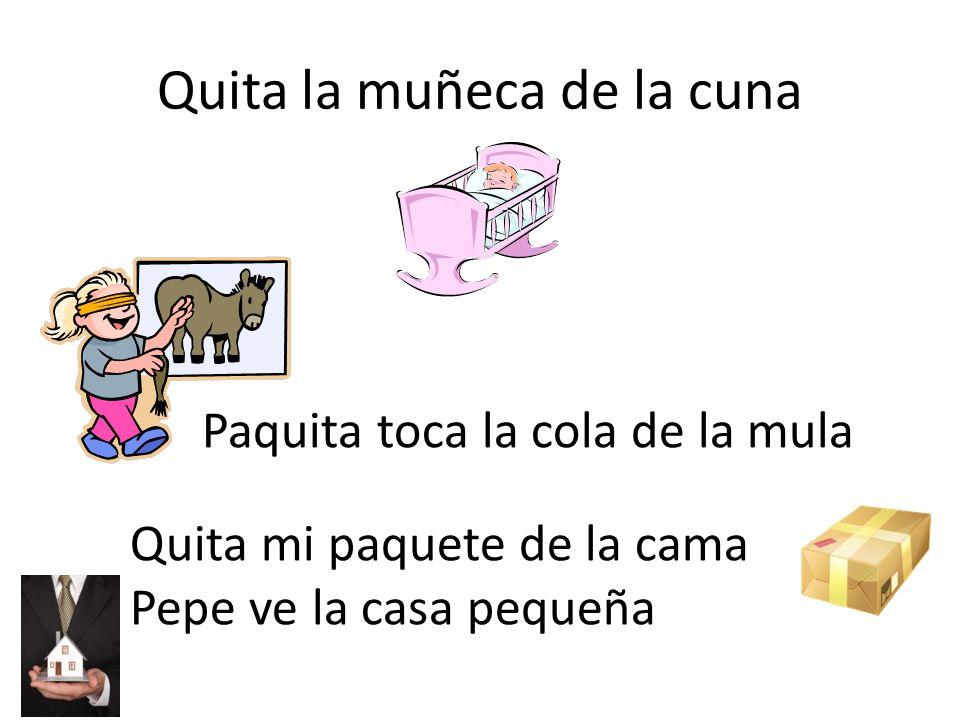 Quita la muñeca de la cuna Paquita toca la cola de la mula Quita mi paquete de la cama Pepe ve la casa pequeña