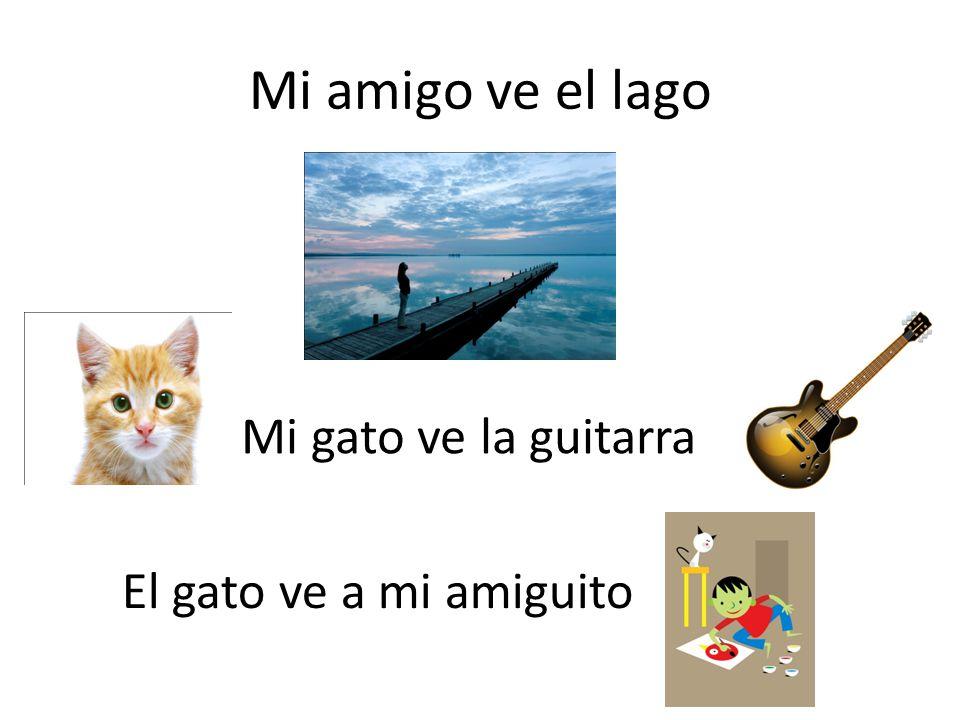 Mi amigo ve el lago Mi gato ve la guitarra El gato ve a mi amiguito