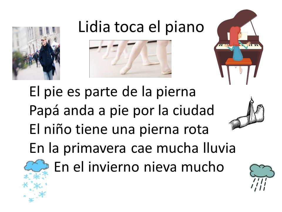 Lidia toca el piano El pie es parte de la pierna Papá anda a pie por la ciudad El niño tiene una pierna rota En la primavera cae mucha lluvia En el invierno nieva mucho