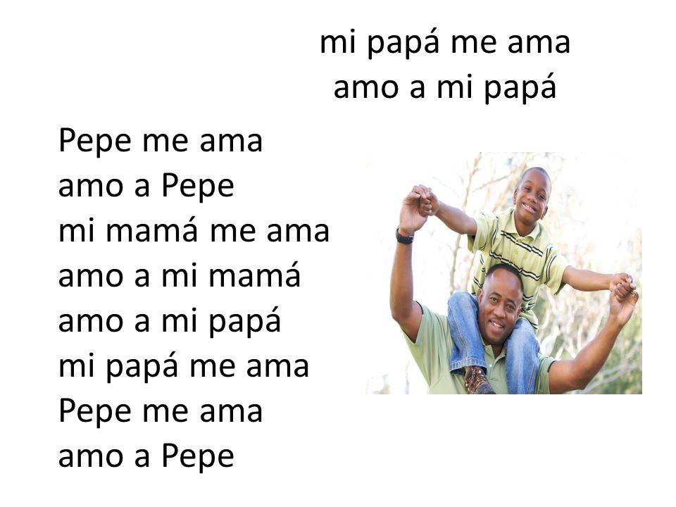 mi papá me ama amo a mi papá Pepe me ama amo a Pepe mi mamá me ama amo a mi mamá amo a mi papá mi papá me ama Pepe me ama amo a Pepe