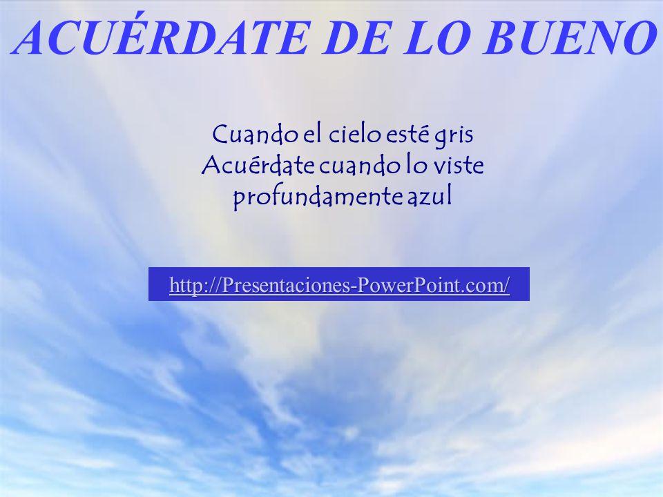 Cuando el cielo esté gris Acuérdate cuando lo viste profundamente azul ACUÉRDATE DE LO BUENO http://Presentaciones-PowerPoint.com/