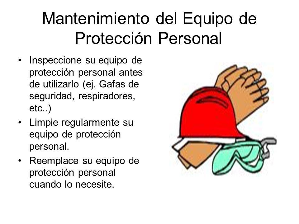 Mantenimiento del Equipo de Protección Personal Inspeccione su equipo de protección personal antes de utilizarlo (ej. Gafas de seguridad, respiradores