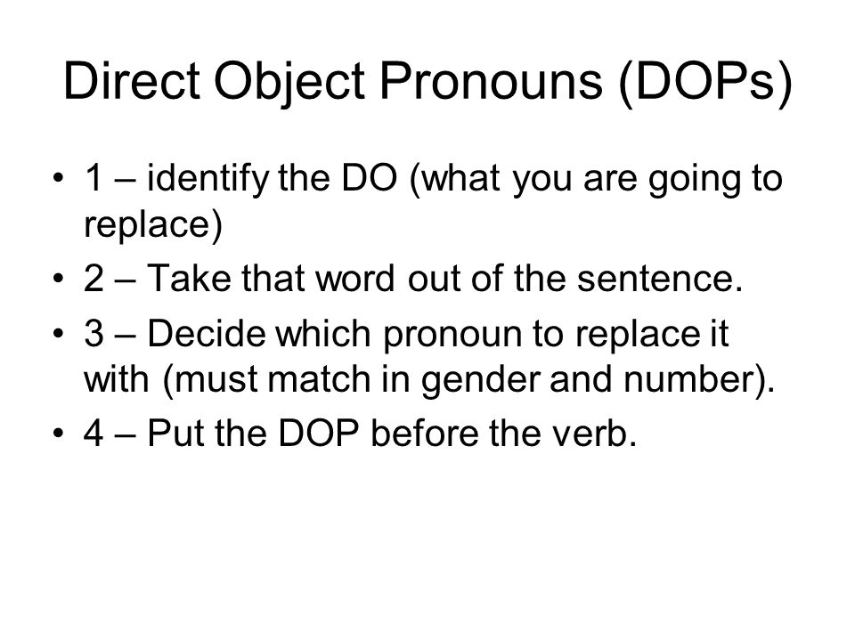 Direct Object Pronouns (DOPs) 1 – identify the DO (what you are going to replace) 2 – Take that word out of the sentence.
