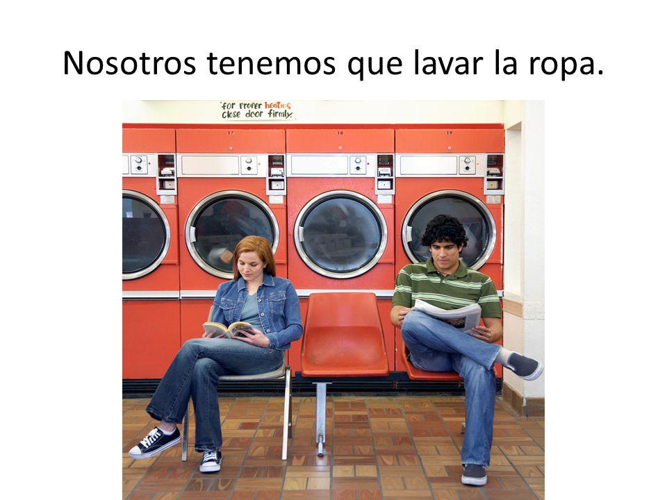 Nosotros tenemos que lavar la ropa.
