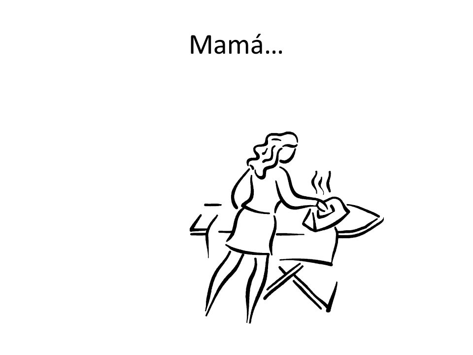 Mamá tiene que planchar la ropa.