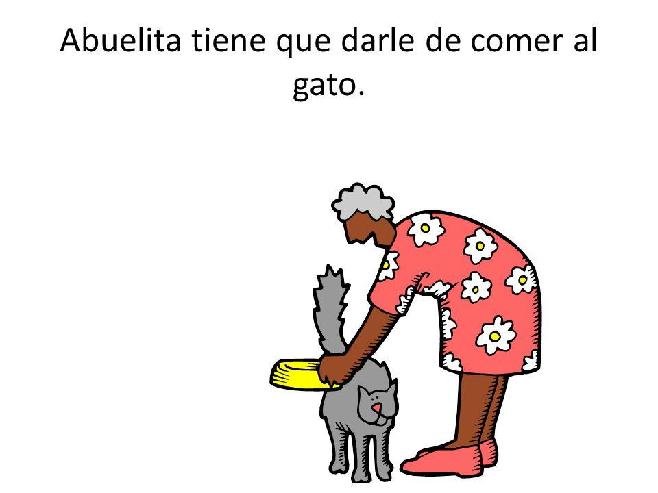 Abuelita tiene que darle de comer al gato.