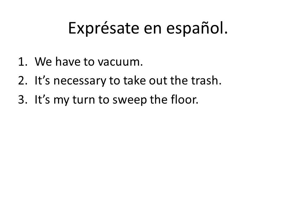 Exprésate en español. 1.We have to vacuum. 2.It's necessary to take out the trash.