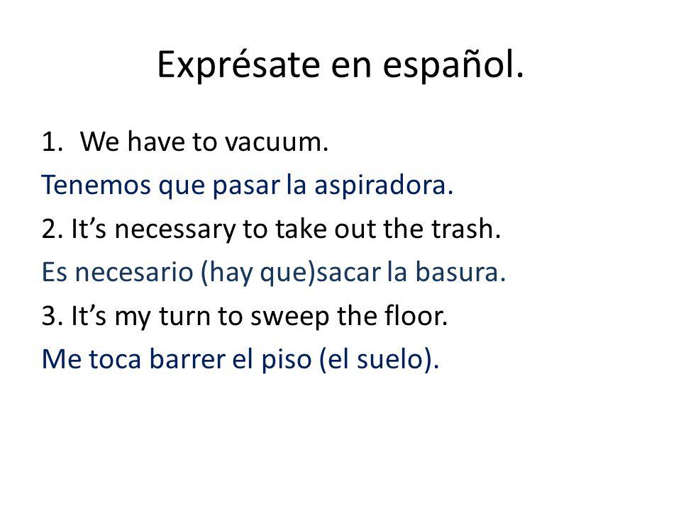 Exprésate en español. 1.We have to vacuum. Tenemos que pasar la aspiradora.