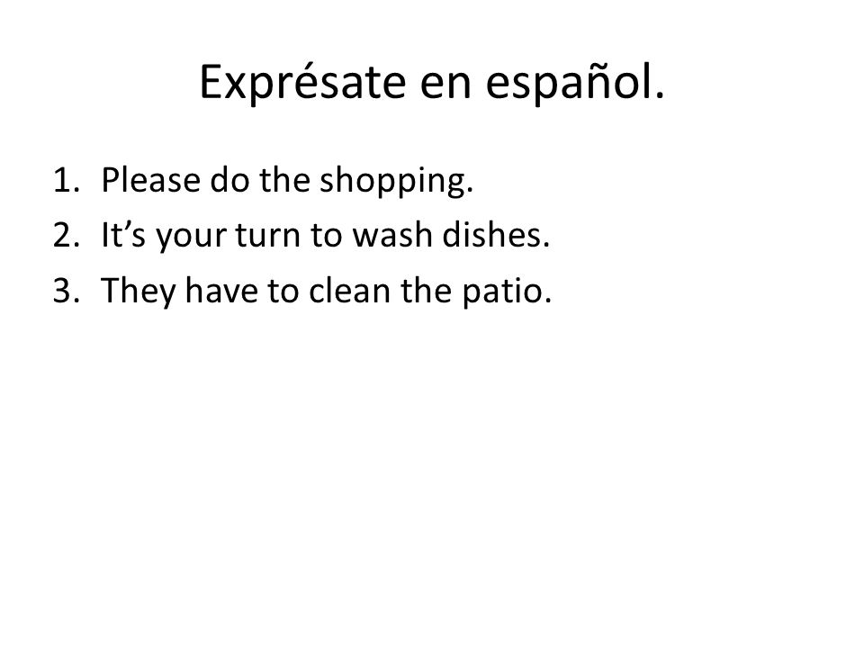 Exprésate en español. 1.Please do the shopping. 2.It's your turn to wash dishes.