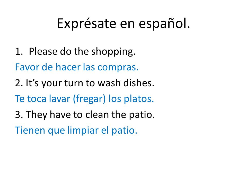 Exprésate en español. 1.Please do the shopping. Favor de hacer las compras.