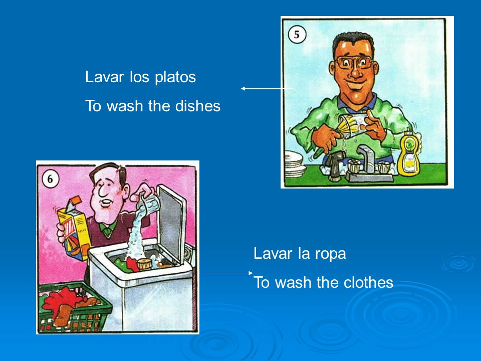 Lavar los platos To wash the dishes Lavar la ropa To wash the clothes