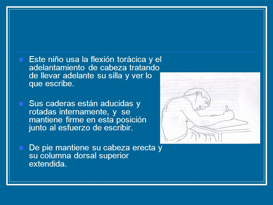 Posturas y estrategias de movimiento Funcionalmente los problemas que resultan de una incompleta extensión y rotación de la columna dorsal son: - Flexión y rotación externa incompleta de los hombros - Inhabilidad para aducir los brazos horizontalmente - Falta de extensión de codos, de supinación de antebrazos, de extensión de los dedos y de la muñeca.
