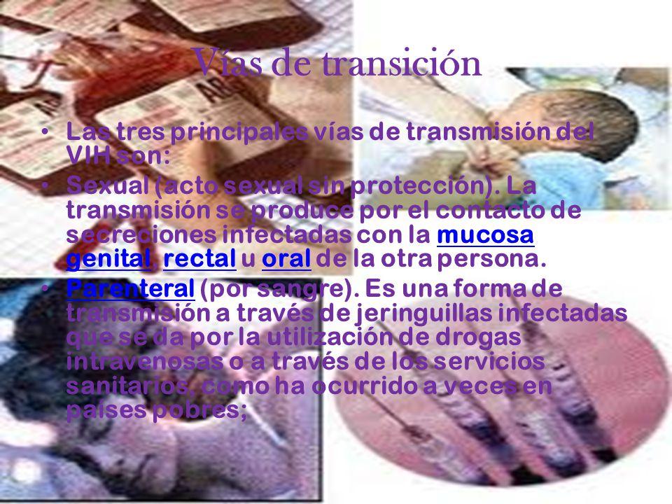 Vías de transición Las tres principales vías de transmisión del VIH son: Sexual (acto sexual sin protección). La transmisión se produce por el contact