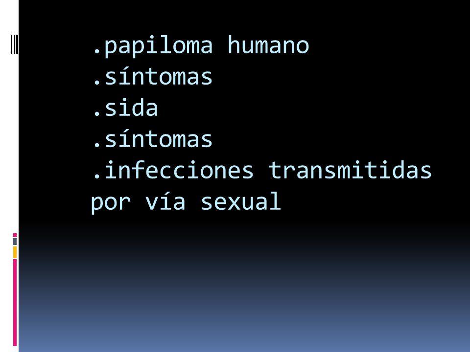 .papiloma humano.síntomas.sida.síntomas.infecciones transmitidas por vía sexual