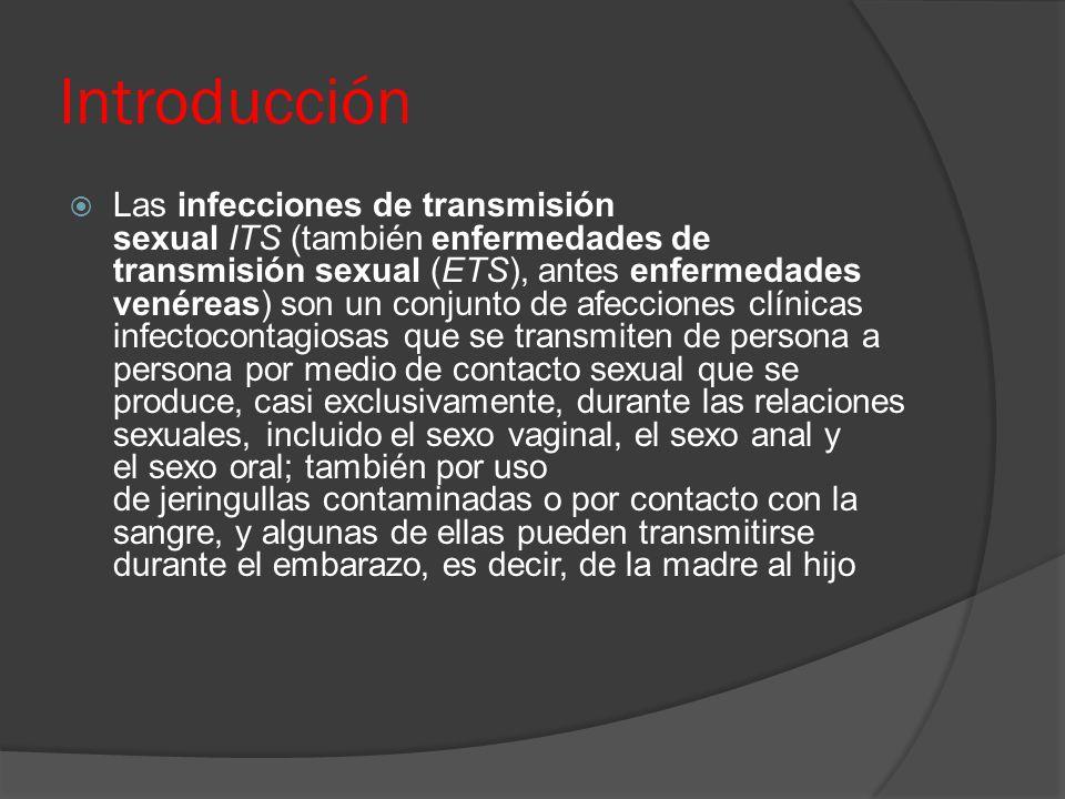 Introducción  Las infecciones de transmisión sexual ITS (también enfermedades de transmisión sexual (ETS), antes enfermedades venéreas) son un conjunto de afecciones clínicas infectocontagiosas que se transmiten de persona a persona por medio de contacto sexual que se produce, casi exclusivamente, durante las relaciones sexuales, incluido el sexo vaginal, el sexo anal y el sexo oral; también por uso de jeringullas contaminadas o por contacto con la sangre, y algunas de ellas pueden transmitirse durante el embarazo, es decir, de la madre al hijo