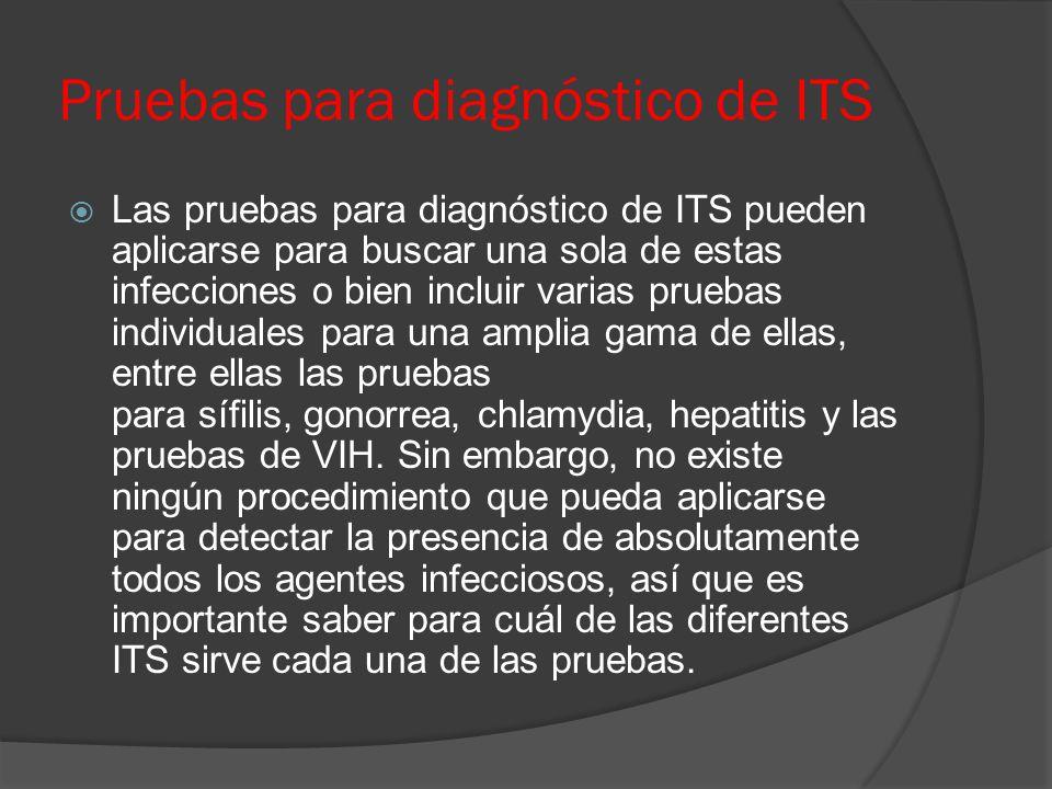 Pruebas para diagnóstico de ITS  Las pruebas para diagnóstico de ITS pueden aplicarse para buscar una sola de estas infecciones o bien incluir varias pruebas individuales para una amplia gama de ellas, entre ellas las pruebas para sífilis, gonorrea, chlamydia, hepatitis y las pruebas de VIH.