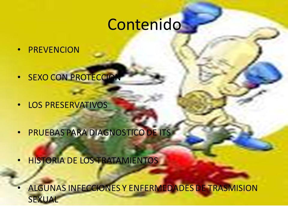 Contenido PREVENCION SEXO CON PROTECCION LOS PRESERVATIVOS PRUEBAS PARA DIAGNOSTICO DE ITS HISTORIA DE LOS TRATAMIENTOS ALGUNAS INFECCIONES Y ENFERMEDADES DE TRASMISION SEXUAL
