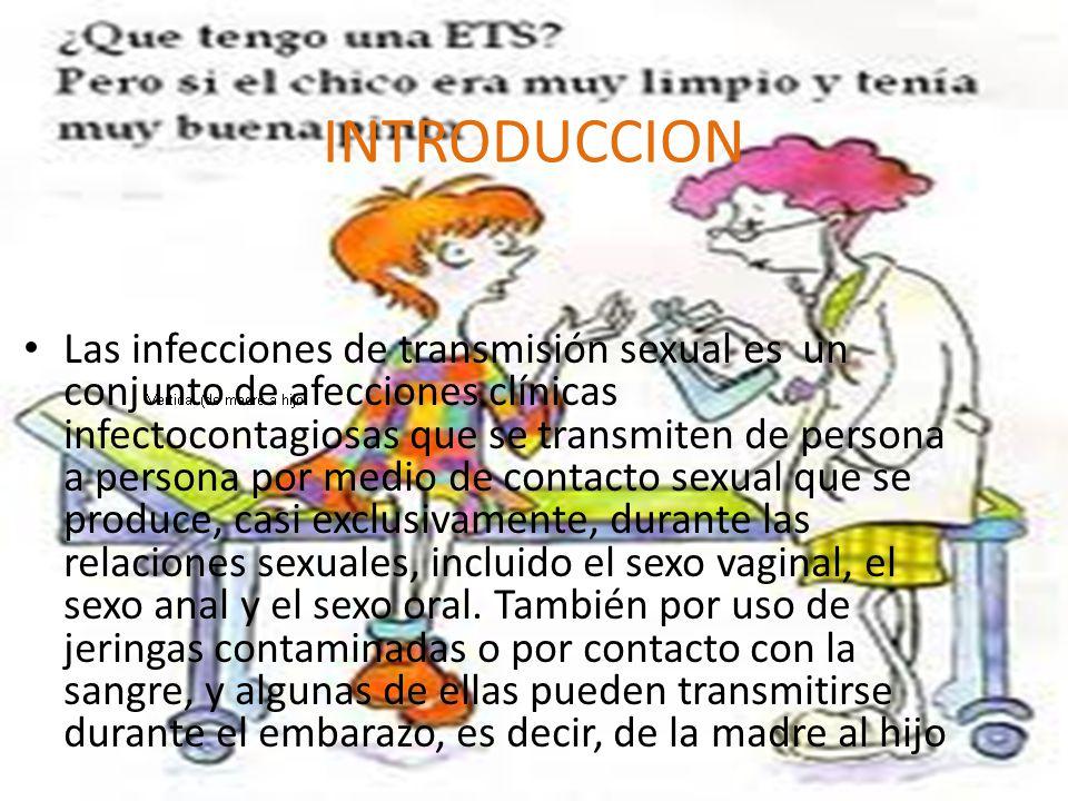INTRODUCCION Las infecciones de transmisión sexual es un conjunto de afecciones clínicas infectocontagiosas que se transmiten de persona a persona por medio de contacto sexual que se produce, casi exclusivamente, durante las relaciones sexuales, incluido el sexo vaginal, el sexo anal y el sexo oral.